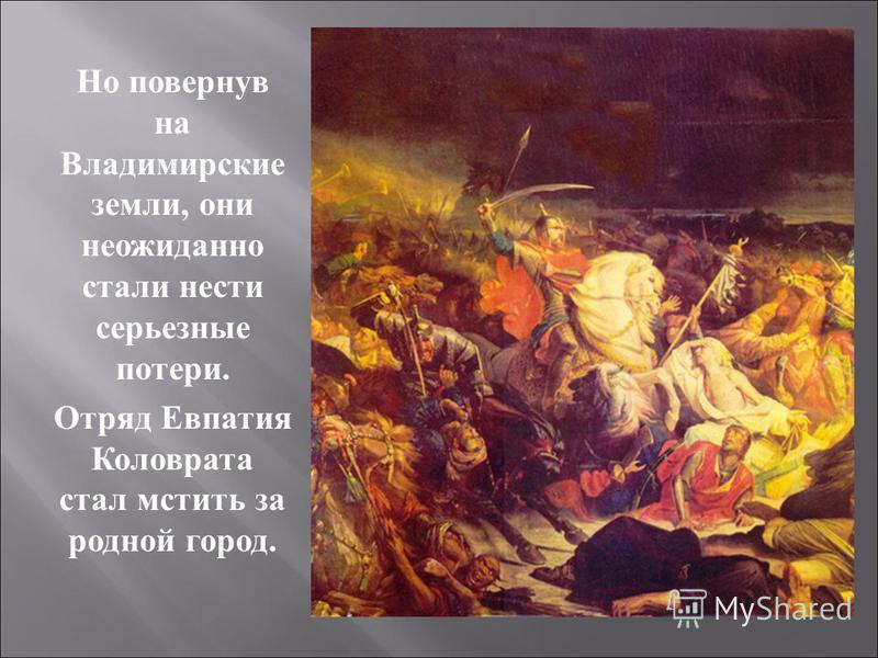 Но повернув на Владимирские земли, они неожиданно стали нести серьезные потери. Отряд Евпатия Коловрата стал мстить за родной город.