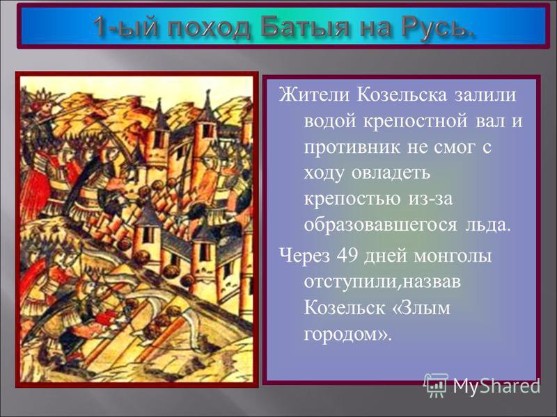 Жители Козельска залили водой крепостной вал и противник не смог с ходу овладеть крепостью из-за образовавшегося льда. Через 49 дней монголы отступили, назвав Козельск «Злым городом».