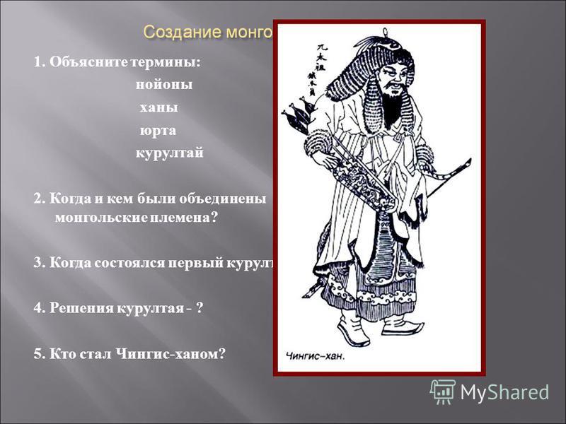 1. Объясните термины: нойоны ханы юрта курултай 2. Когда и кем были объединены монгольские племена? 3. Когда состоялся первый курултай? 4. Решения курултая - ? 5. Кто стал Чингис-ханом?