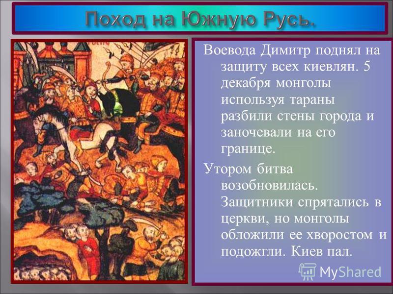 Воевода Димитр поднял на защиту всех киевлян. 5 декабря монголы используя тараны разбили стены города и заночевали на его границе. Утором битва возобновилась. Защитники спрятались в церкви, но монголы обложили ее хворостом и подожгли. Киев пал.
