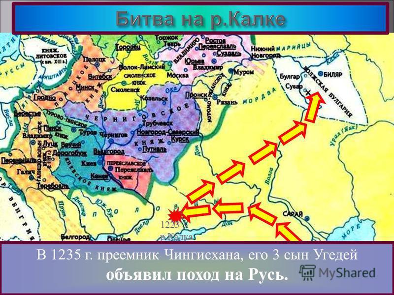 Здесь они разгромили Волжских Булгар.В 1227 г. Чингисхан умер и началась борьба за власть. 1223 р.Калка Разгромив противника монголы неожиданно по- вернули на Северо-Восток. В 1235 г. преемник Чингисхана, его 3 сын Угедей объявил поход на Русь.