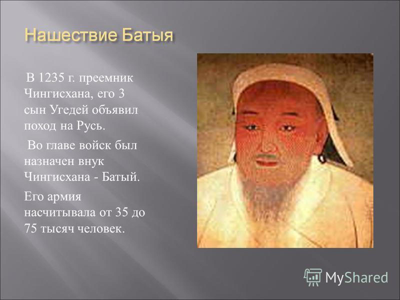 В 1235 г. преемник Чингисхана, его 3 сын Угедей объявил поход на Русь. Во главе войск был назначен внук Чингисхана - Батый. Его армия насчитывала от 35 до 75 тысяч человек.