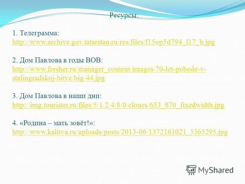 Ресурсы: 1. Телеграмма: http://www.archive.gov.tatarstan.ru/res/files/f15op5d794_l17_b.jpg 2. Дом Павлова в годы ВОВ: http://www.fresher.ru/manager_content/images/70-let-pobede-v- stalingradskoj-bitve/big/44. jpg 3. Дом Павлова в наши дни: http://img