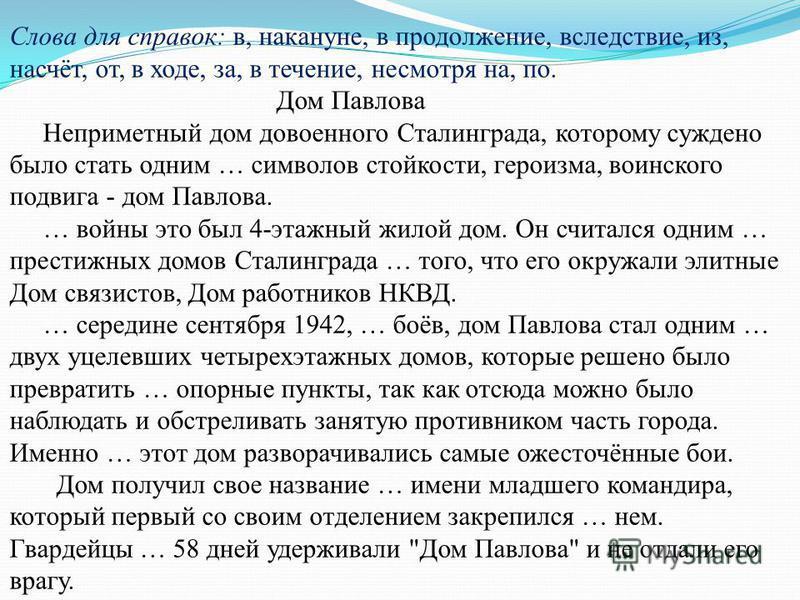 Слова для справок: в, накануне, в продолжение, вследствие, из, насчёт, от, в ходе, за, в течение, несмотря на, по. Дом Павлова Неприметный дом довоенного Сталинграда, которому суждено было стать одним … символов стойкости, героизма, воинского подвига