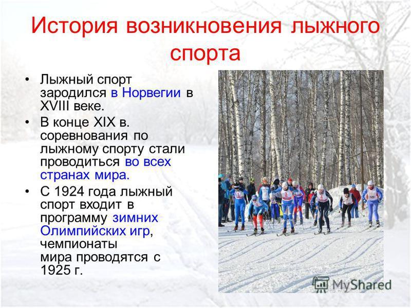 История возникновения лыжного спорта Лыжный спорт зародился в Норвегии в XVIII веке. В конце XIX в. соревнования по лыжному спорту стали проводиться во всех странах мира. С 1924 года лыжный спорт входит в программу зимних Олимпийских игр, чемпионаты