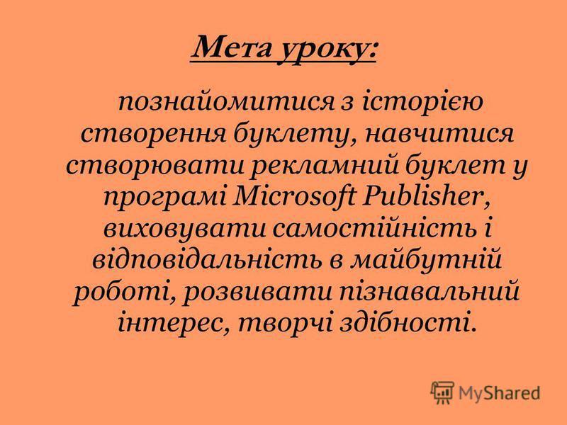 Мета уроку: познайомитися з історією створення буклету, навчитися створювати рекламний буклет у програмі Microsoft Publisher, виховувати самостійність і відповідальність в майбутній роботі, розвивати пізнавальний інтерес, творчі здібності.