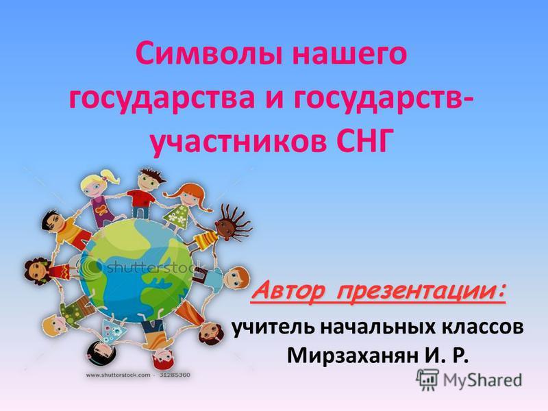 Символы нашего государства и государств- участников СНГ Автор презентации: учитель начальных классов Мирзаханян И. Р.