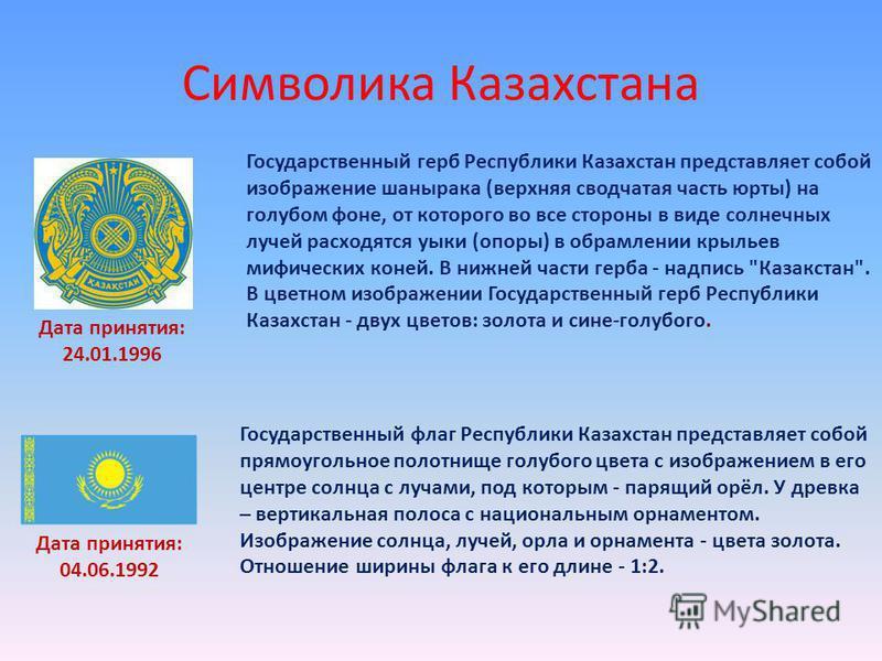 Символика Казахстана Дата принятия: 24.01.1996 Государственный герб Республики Казахстан представляет собой изображение шанырака (верхняя сводчатая часть юрты) на голубом фоне, от которого во все стороны в виде солнечных лучей расходятся уыки (опоры)
