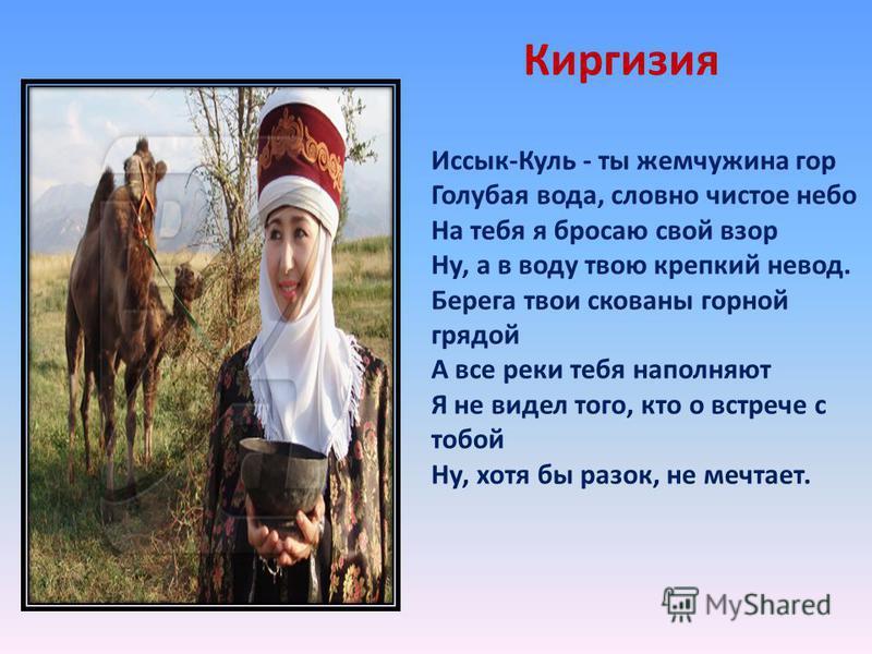 Киргизия Иссык-Куль - ты жемчужина гор Голубая вода, словно чистое небо На тебя я бросаю свой взор Ну, а в воду твою крепкий невод. Берега твои скованы горной грядой А все реки тебя наполняют Я не видел того, кто о встрече с тобой Ну, хотя бы разок,
