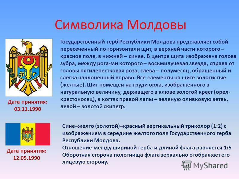 Символика Молдовы Дата принятия: 03.11.1990 Государственный герб Республики Молдова представляет собой пересеченный по горизонтали щит, в верхней части которого – красное поле, в нижней – синее. В центре щита изображена голова зубра, между рога-ми ко