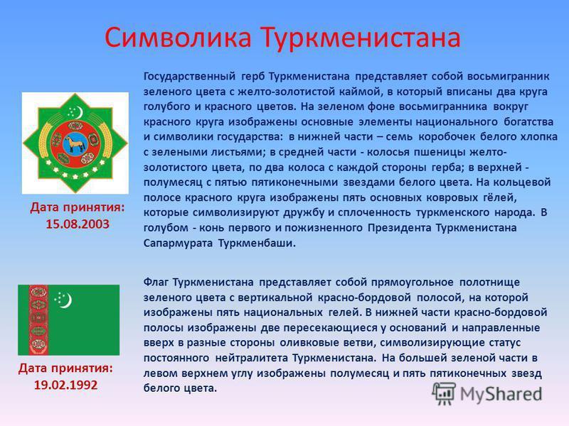 Символика Туркменистана Дата принятия: 15.08.2003 Государственный герб Туркменистана представляет собой восьмигранник зеленого цвета с желто-золотистой каймой, в который вписаны два круга голубого и красного цветов. На зеленом фоне восьмигранника вок