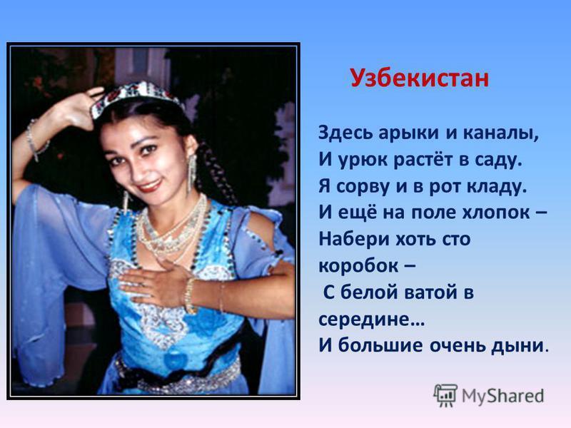 Узбекистан Здесь арыки и каналы, И урюк растёт в саду. Я сорву и в рот кладу. И ещё на поле хлопок – Набери хоть сто коробок – С белой ватой в середине… И большие очень дыни.
