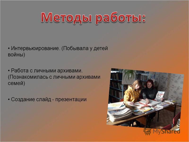 Интервьюирование. (Побывала у детей войны) Работа с личными архивами. (Познакомилась с личными архивами семей) Создание слайд - презентации