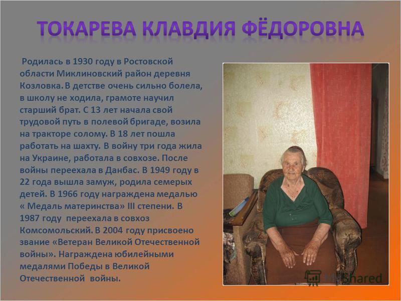 Родилась в 1930 году в Ростовской области Миклиновский район деревня Козловка. В детстве очень сильно болела, в школу не ходила, грамоте научил старший брат. С 13 лет начала свой трудовой путь в полевой бригаде, возила на тракторе солому. В 18 лет по