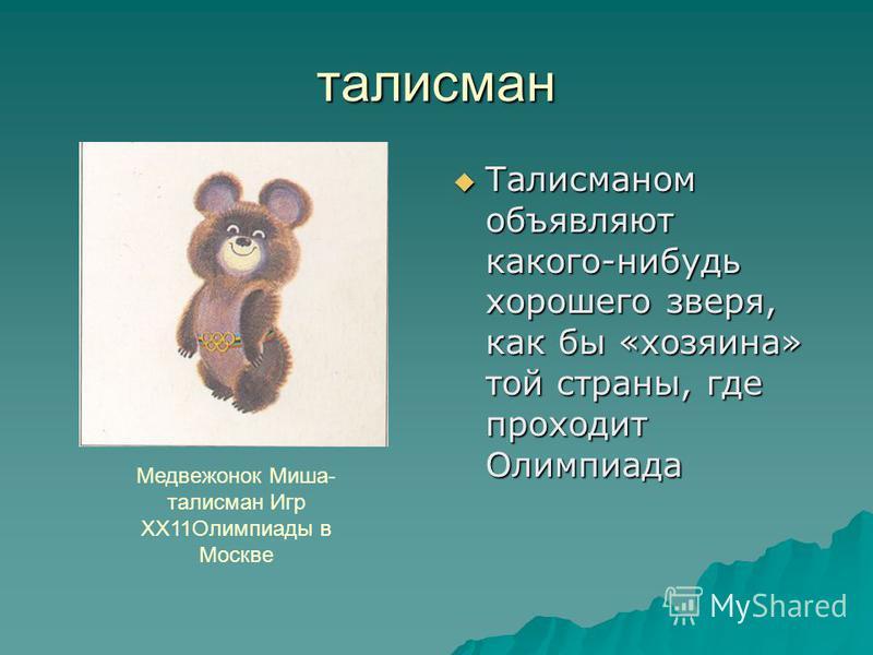талисман Талисманом объявляют какого-нибудь хорошего зверя, как бы «хозяина» той страны, где проходит Олимпиада Талисманом объявляют какого-нибудь хорошего зверя, как бы «хозяина» той страны, где проходит Олимпиада Медвежонок Миша- талисман Игр ХХ11О