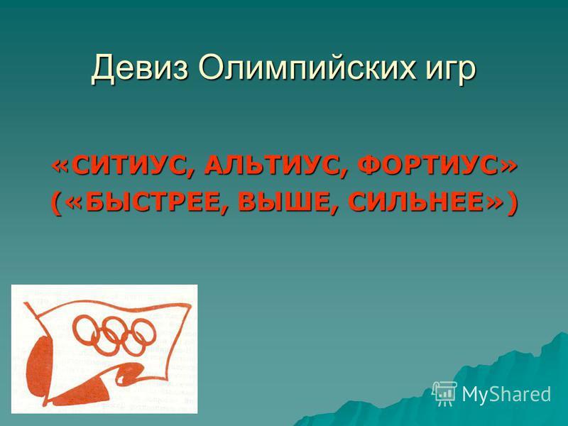 Девиз Олимпийских игр «СИТИУС, АЛЬТИУС, ФОРТИУС» («БЫСТРЕЕ, ВЫШЕ, СИЛЬНЕЕ»)