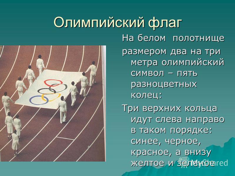 Олимпийский флаг На белом полотнище размером два на три метра олимпийский символ – пять разноцветных колец: Три верхних кольца идут слева направо в таком порядке: синее, черное, красное, а внизу желтое и зеленое