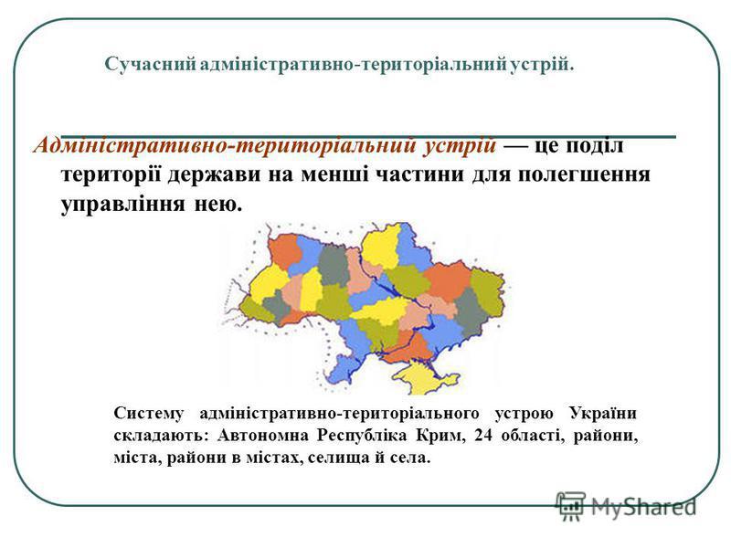 Сучасний адміністративно-територіальний устрій. Адміністративно-територіальний устрій це поділ території держави на менші частини для полегшення управління нею. Систему адміністративно-територіального устрою України складають: Автономна Республіка Кр