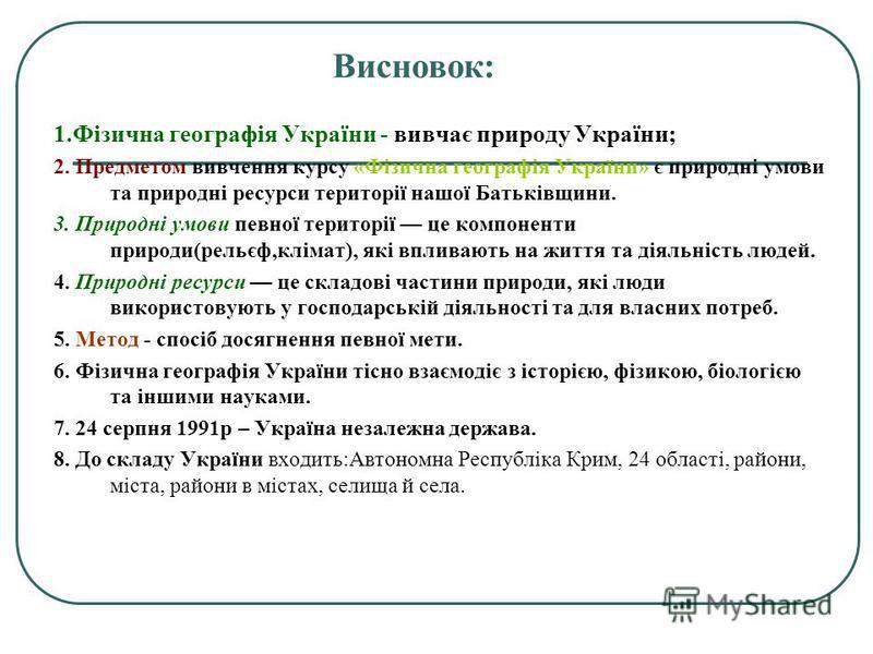 Висновок: 1.Фізична географія України - вивчає природу України; 2. Предметом вивчення курсу «Фізична географія України» є природні умови та природні ресурси території нашої Батьківщини. 3. Природні умови певної території це компоненти природи(рельєф,