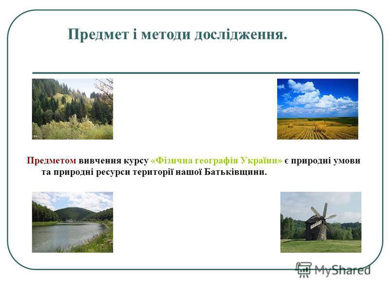 Предмет і методи дослідження. Предметом вивчення курсу «Фізична географія України» є природні умови та природні ресурси території нашої Батьківщини.