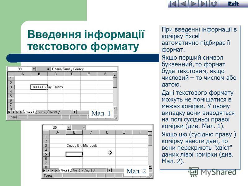 Exit Введення інформації текстового формату При введенні інформації в комірку Excel автоматично підбирає її формат. Якщо перший символ буквенний, то формат буде текстовим, якщо числовий – то числом або датою. Дані текстового формату можуть не поміщат
