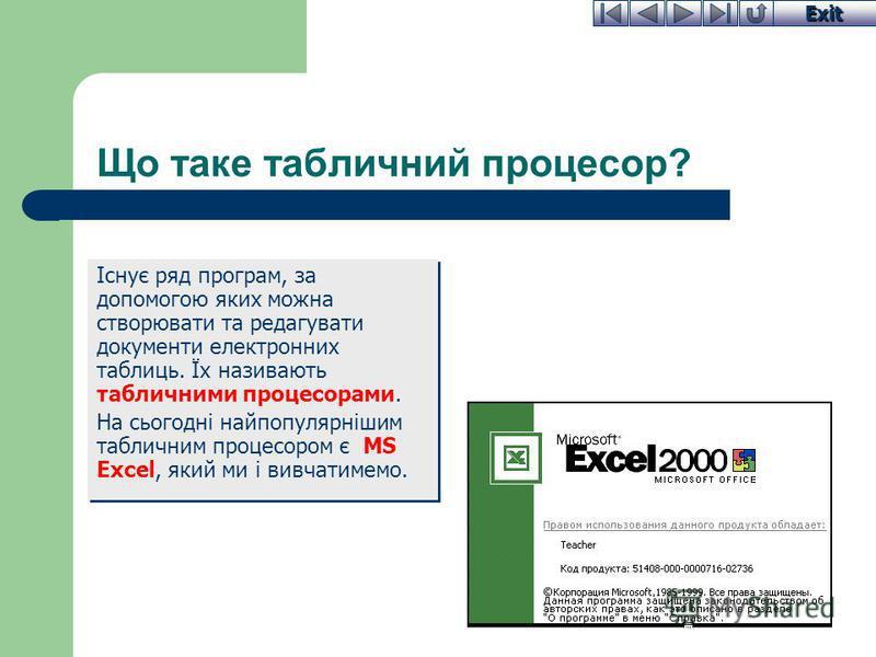 Exit Що таке табличний процесор? Існує ряд програм, за допомогою яких можна створювати та редагувати документи електронних таблиць. Їх називають табличними процесорами. На сьогодні найпопулярнішим табличним процесором є MS Excel, який ми і вивчатимем