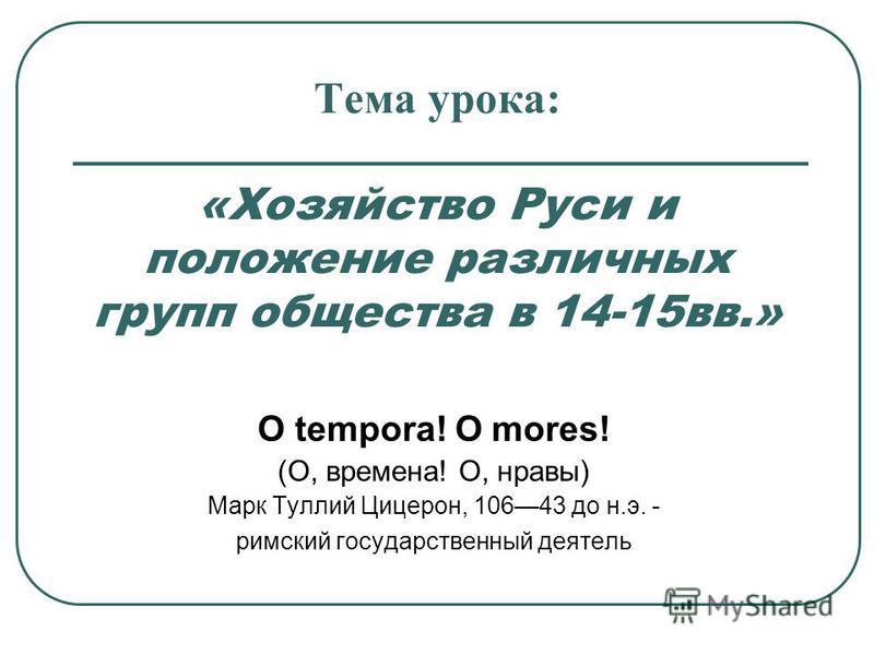 Тема урока: «Хозяйство Руси и положение различных групп общества в 14-15 вв.» О tempora! О mores! (О, времена! О, нравы) Марк Туллий Цицерон, 10643 до н.э. - римский государственный деятель