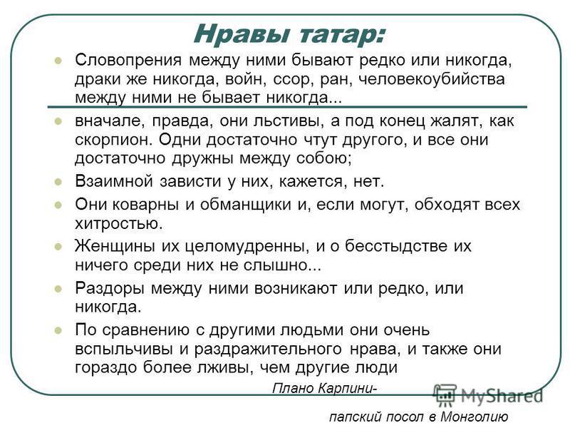 Нравы татар: Словопрения между ними бывают редко или никогда, драки же никогда, войн, ссор, ран, человекоубийства между ними не бывает никогда... вначале, правда, они льстивы, а под конец жалят, как скорпион. Одни достаточно чтут другого, и все они д