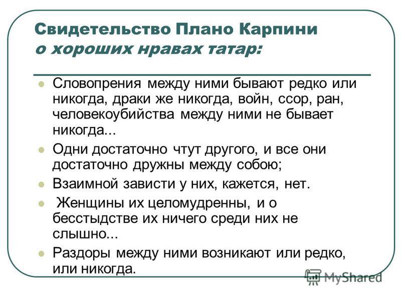 Свидетельство Плано Карпини о хороших нравах татар: Словопрения между ними бывают редко или никогда, драки же никогда, войн, ссор, ран, человекоубийства между ними не бывает никогда... Одни достаточно чтут другого, и все они достаточно дружны между с