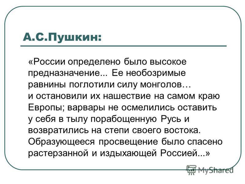 А.С.Пушкин: «России определено было высокое предназначение... Ее необозримые равнины поглотили силу монголов… и остановили их нашествие на самом краю Европы; варвары не осмелились оставить у себя в тылу порабощенную Русь и возвратились на степи своег