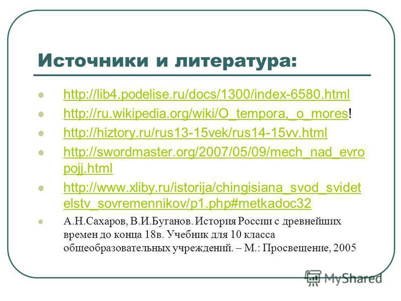 Источники и литература: http://lib4.podelise.ru/docs/1300/index-6580. html http://ru.wikipedia.org/wiki/O_tempora,_o_mores! http://ru.wikipedia.org/wiki/O_tempora,_o_mores http://hiztory.ru/rus13-15vek/rus14-15vv.html http://swordmaster.org/2007/05/0