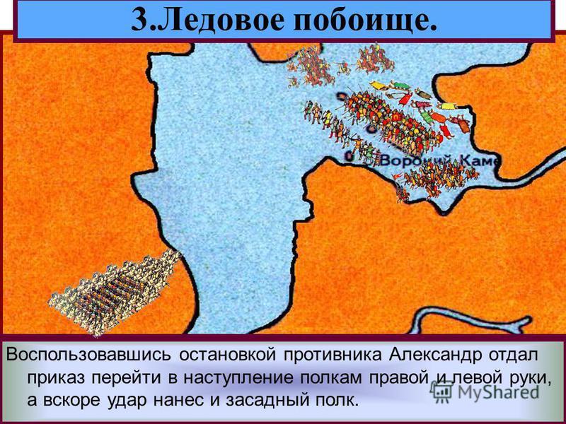 Решающая битва с Орденом состоялась 5 апре-ля 1242 года на Чудском озере.Зная тактику рыцарей Александр вывел дружину на лед. 3. Ледовое побоище. Прямо у крутого берега он поставил свой обоз.Перед ним выстроились основные силы-княжеская дружина На фл