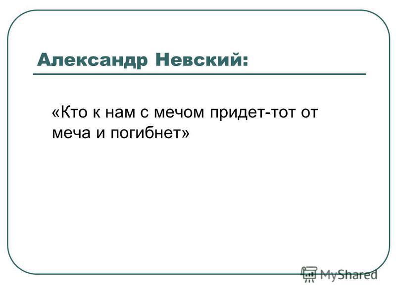 Александр Невский: «Кто к нам с мечом придет-тот от меча и погибнет»