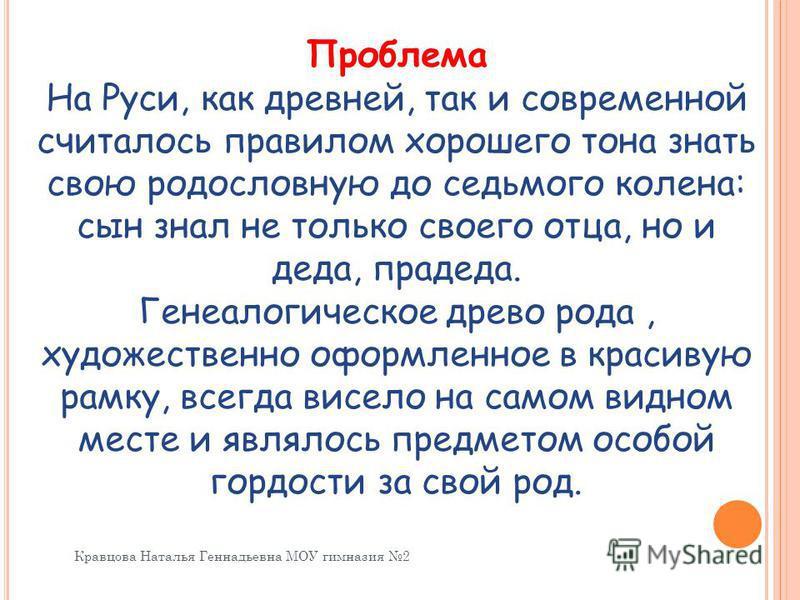 Проблема На Руси, как древней, так и современной считалось правилом хорошего тона знать свою родословную до седьмого колена: сын знал не только своего отца, но и деда, прадеда. Генеалогическое древо рода, художественно оформленное в красивую рамку, в