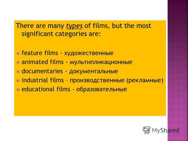 There are many types of films, but the most significant categories are: feature films - художественные animated films - мультипликационные documentaries - документальные industrial films – производственные (рекламные) educational films - образователь