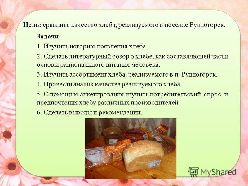 Цель: сравнить качество хлеба, реализуемого в поселке Рудногорск. Задачи: 1. Изучить историю появления хлеба. 2. Сделать литературный обзор о хлебе, как составляющей части основы рационального питания человека. 3. Изучить ассортимент хлеба, реализуем