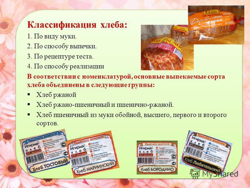 Классификация хлеба: 1. По виду муки. 2. По способу выпечки. 3. По рецептуре теста. 4. По способу реализации В соответствии с номенклатурой, основные выпекаемые сорта хлеба объединены в следующие группы: Хлеб ржаной Хлеб ржано-пшеничный и пшенично-рж