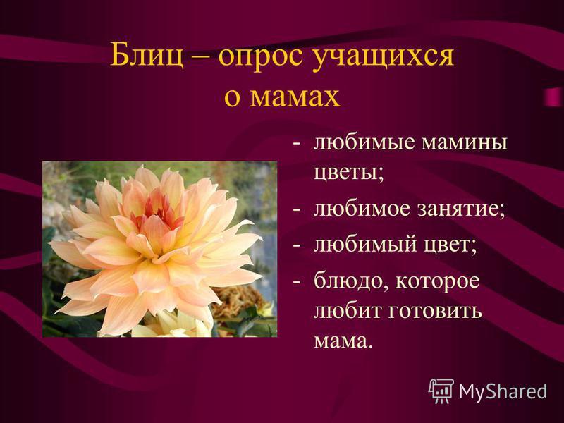 Блиц – опрос учащихся о мамах -любимые мамины цветы; -любимое занятие; -любимый цвет; -блюдо, которое любит готовить мама.