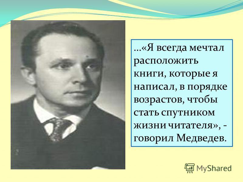 …«Я всегда мечтал расположить книги, которые я написал, в порядке возрастов, чтобы стать спутником жизни читателя», - говорил Медведев.