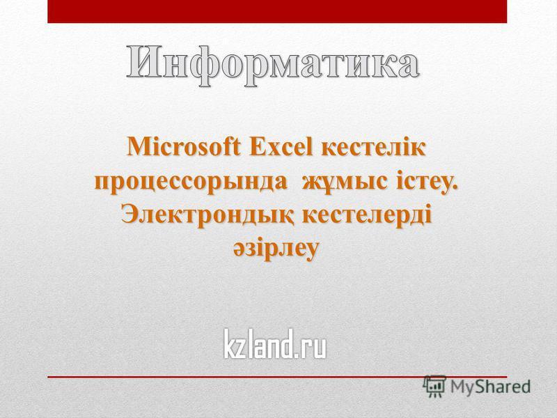 Microsoft Excel кестелік процессорында жұмыс істеу. Электрондық кестелерді әзірлеу