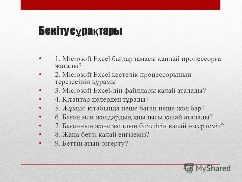 Бекіту с ұ ра қ тары 1. Microsoft Excel бағдарламасы қандай процессорға жатады? 2. Microsoft Excel кестелік процессорының терезесінің құрамы 3. Microsoft Excel-дің файлдары қалай аталады? 4. Кітаптар нелерден тұрады? 5. Жұмыс кітабында неше баған неш