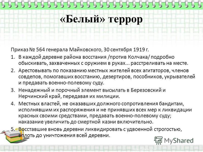 Приказ 564 генерала Майковского, 30 сентября 1919 г. 1. В каждой деревне района восстания /против Колчака/ подробно обыскивать, захваченных с оружием в руках... расстреливать на месте. 2. Арестовывать по показанию местных жителей всех агитаторов, чле