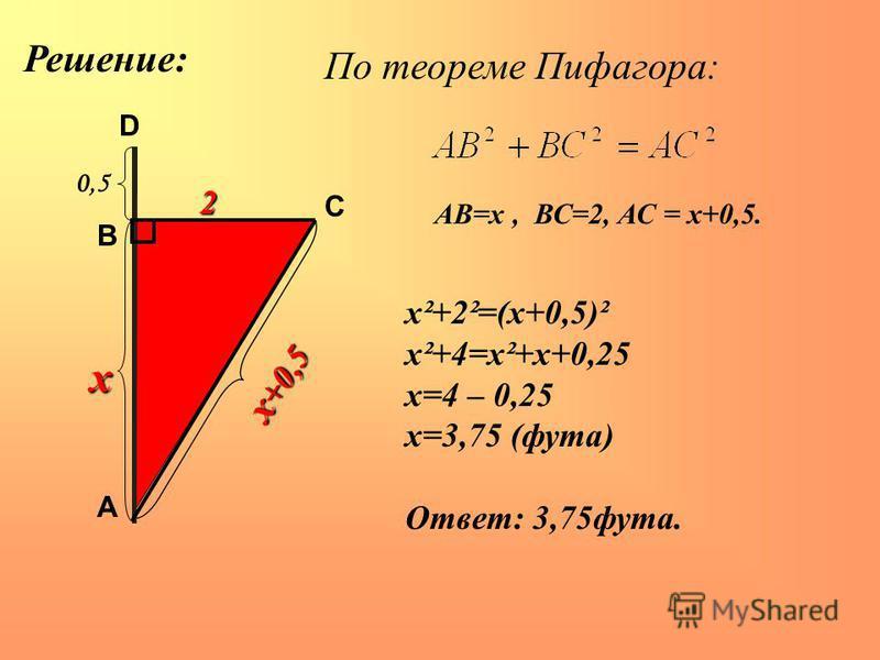 А В С D 0,50,5 х х +0,5 2 По теореме Пифагора: АВ=х, ВС=2, АС = х+0,5. х²+2²=(х+0,5)² х²+4=х²+х+0,25 х=4 – 0,25 х=3,75 (фута) Ответ: 3,75 фута. Решение: