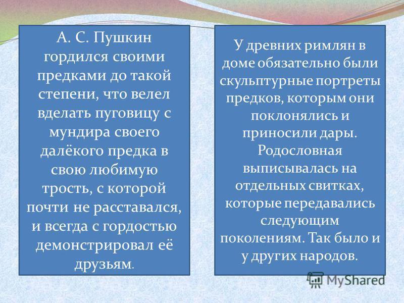 А. С. Пушкин гордился своими предками до такой степени, что велел вделать пуговицу с мундира своего далёкого предка в свою любимую трость, с которой почти не расставался, и всегда с гордостью демонстрировал её друзьям. У древних римлян в доме обязате