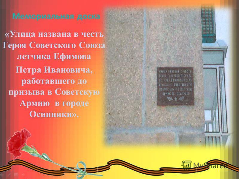 Мемориальная доска «Улица названа в честь Героя Советского Союза летчика Ефимова Петра Ивановича, работавшего до призыва в Советскую Армию в городе Осинники».