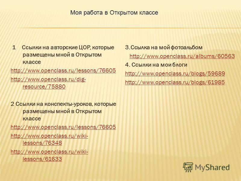 1 Ссылки на авторские ЦОР, которые размещены мной в Открытом классе http://www.openclass.ru/lessons/76605 http://www.openclass.ru/dig- resource/75880 2 Ссылки на конспекты-уроков, которые размещены мной в Открытом классе http://www.openclass.ru/lesso