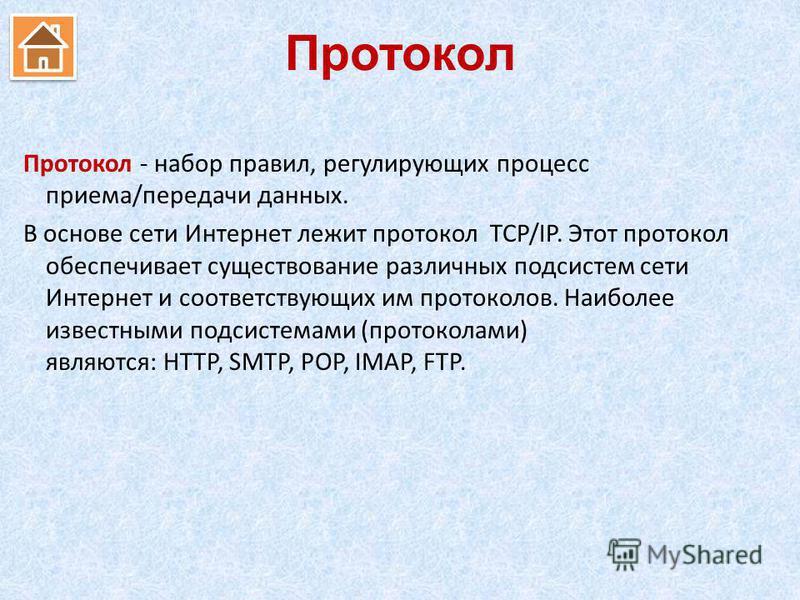 Протокол Протокол - набор правил, регулирующих процесс приема/передачи данных. В основе сети Интернет лежит протокол TCP/IP. Этот протокол обеспечивает существование различных подсистем сети Интернет и соответствующих им протоколов. Наиболее известны