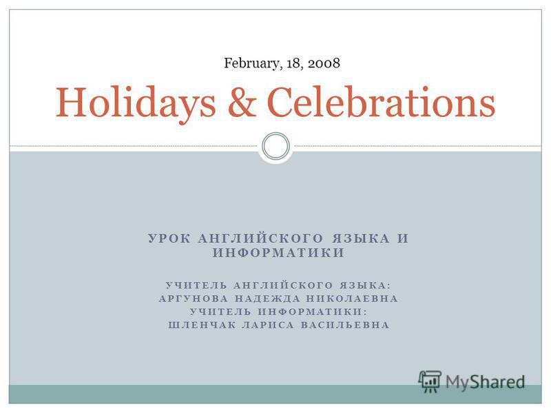 УРОК АНГЛИЙСКОГО ЯЗЫКА И ИНФОРМАТИКИ УЧИТЕЛЬ АНГЛИЙСКОГО ЯЗЫКА: АРГУНОВА НАДЕЖДА НИКОЛАЕВНА УЧИТЕЛЬ ИНФОРМАТИКИ: ШЛЕНЧАК ЛАРИСА ВАСИЛЬЕВНА Holidays & Celebrations February, 18, 2008
