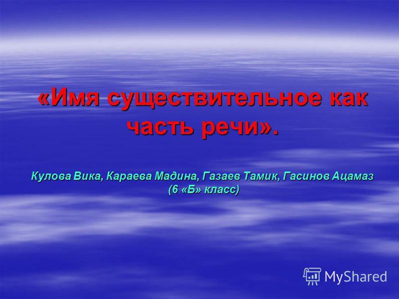 «Имя существительное как часть речи». Кулова Вика, Караева Мадина, Газаев Тамик, Гасинов Ацамаз (6 «Б» класс)