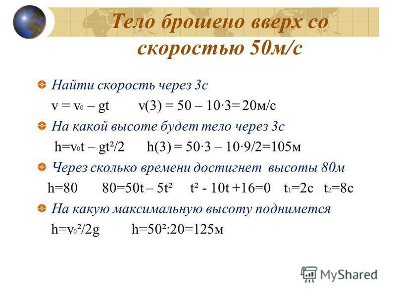 Тело брошено вверх со скоростью 50 м/с Найти скорость через 3 с v = v 0 – gt v(3) = 50 – 10·3= 20 м/с На какой высоте будет тело через 3 с h=v 0 t – gt²/2 h(3) = 50·3 – 10·9/2=105 м Через сколько времени достигнет высоты 80 м h=80 80=50t – 5t² t² - 1
